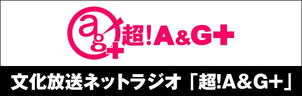 文化放送ネットラジオ「超!A&G+」