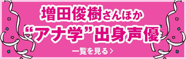 """増田俊樹さんほか""""アナ学""""出身声優 一覧を見る"""